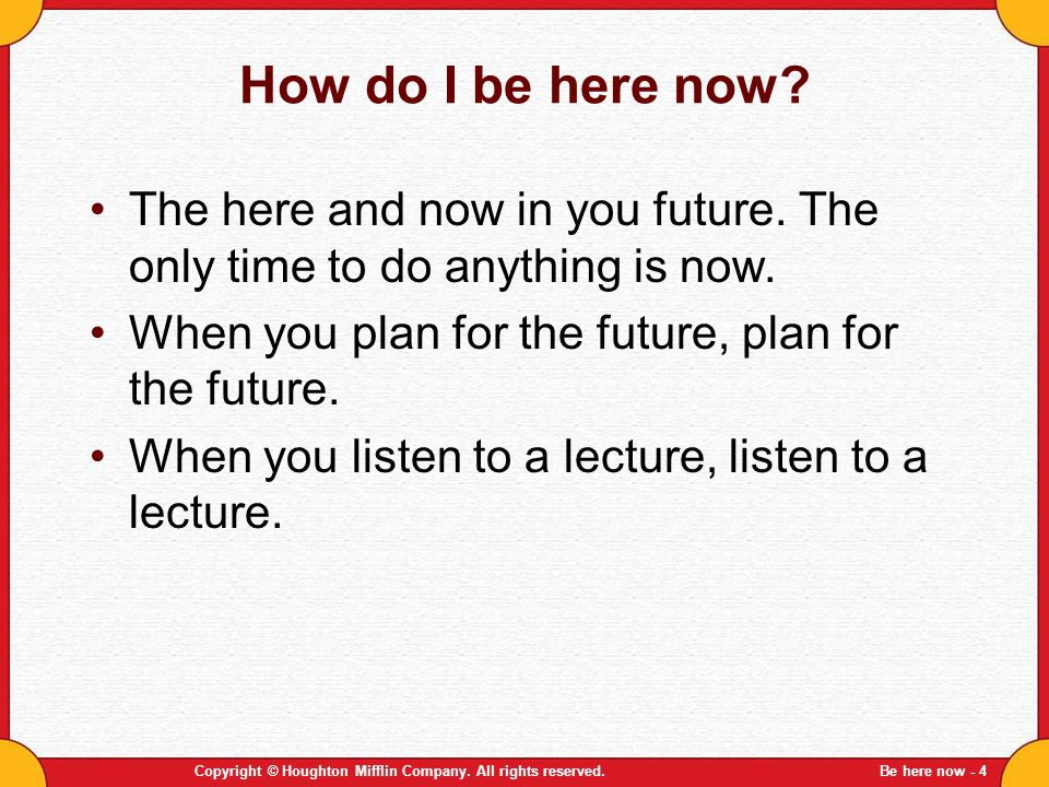 How do I be here now The here and now in you future. The only time to do anything is now. When you plan for the future, plan for the future.