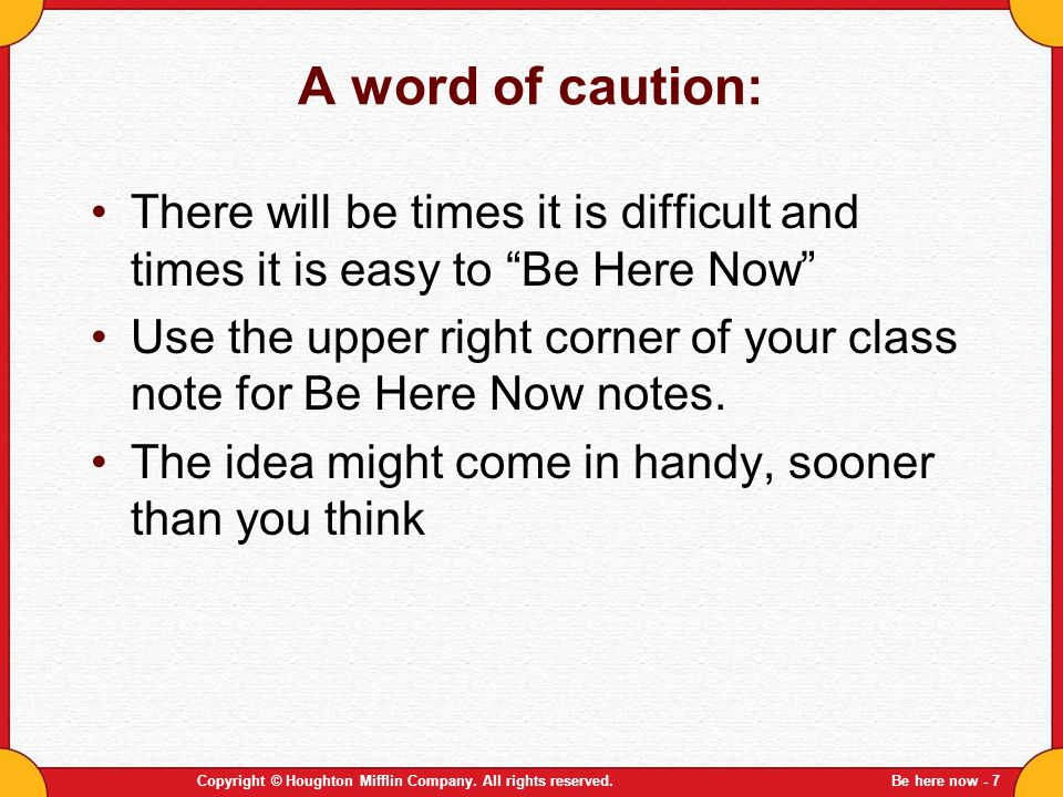 A word of caution: There will be times it is difficult and times it is easy to Be Here Now