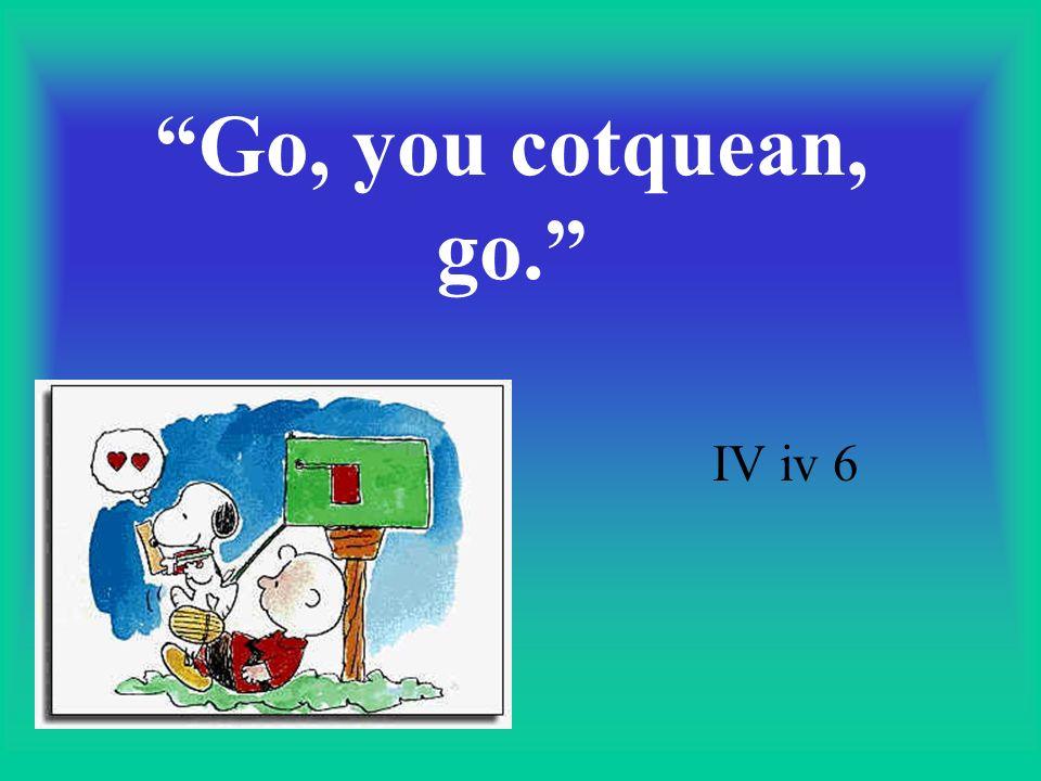 Go, you cotquean, go. IV iv 6