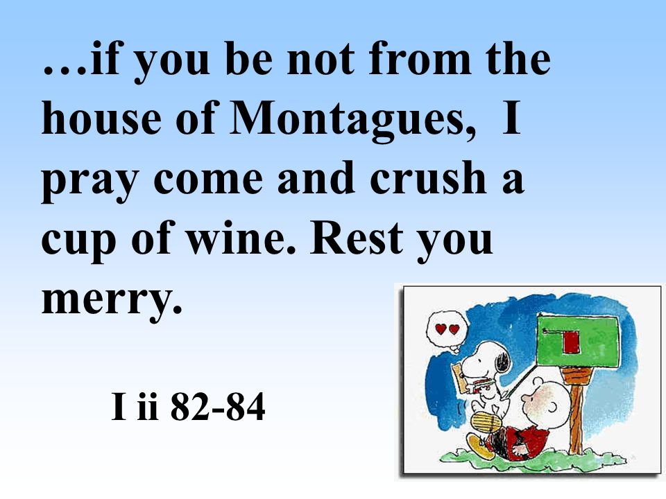 …if you be not from the house of Montagues, I pray come and crush a cup of wine. Rest you merry.