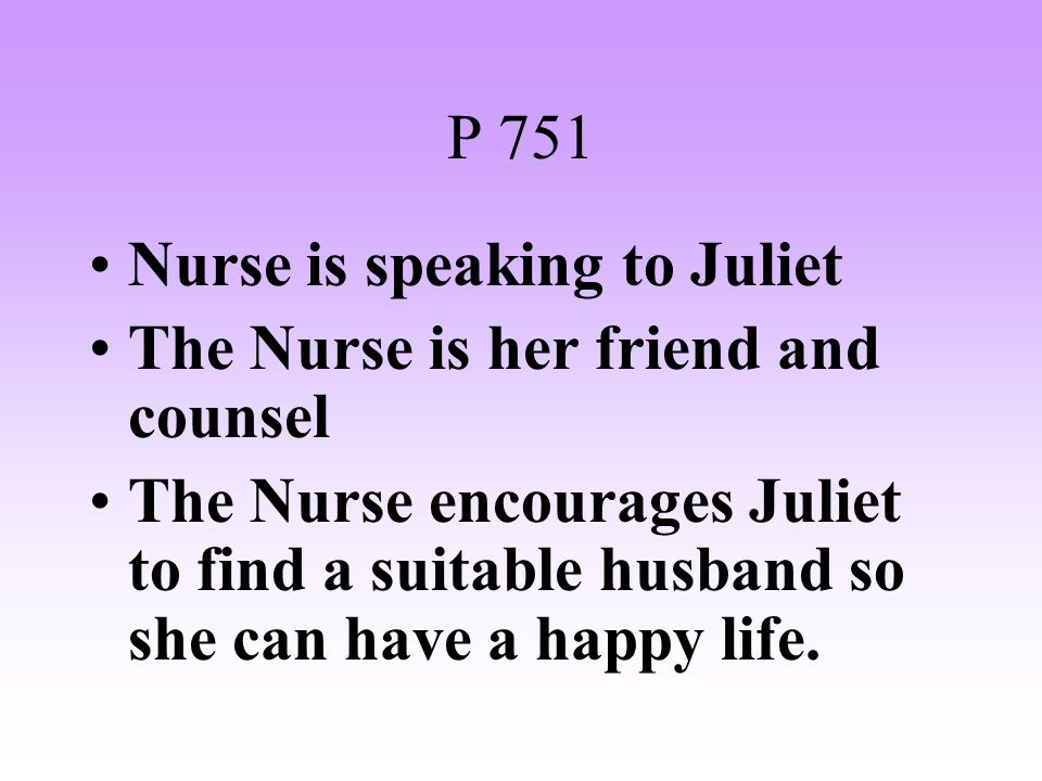 P 751 Nurse is speaking to Juliet. The Nurse is her friend and counsel.