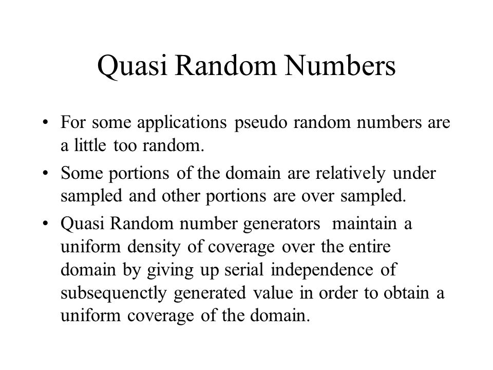 Quasi Random Numbers For some applications pseudo random numbers are a little too random.
