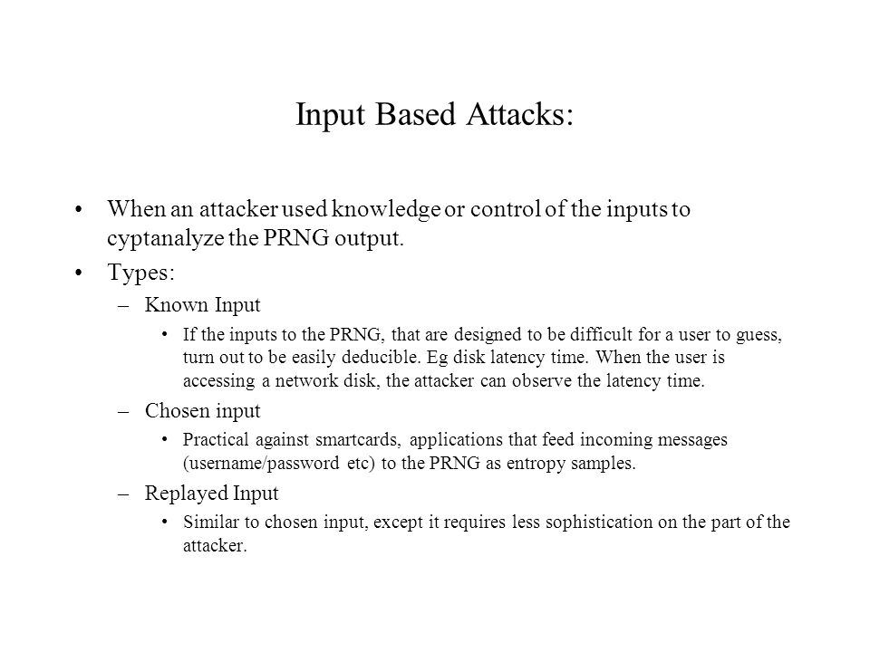Input Based Attacks: When an attacker used knowledge or control of the inputs to cyptanalyze the PRNG output.
