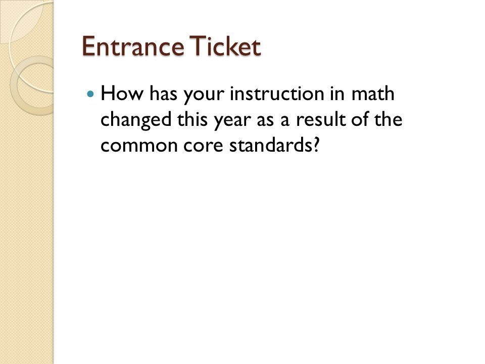 Entrance Ticket How has your instruction in math changed this year as a result of the common core standards