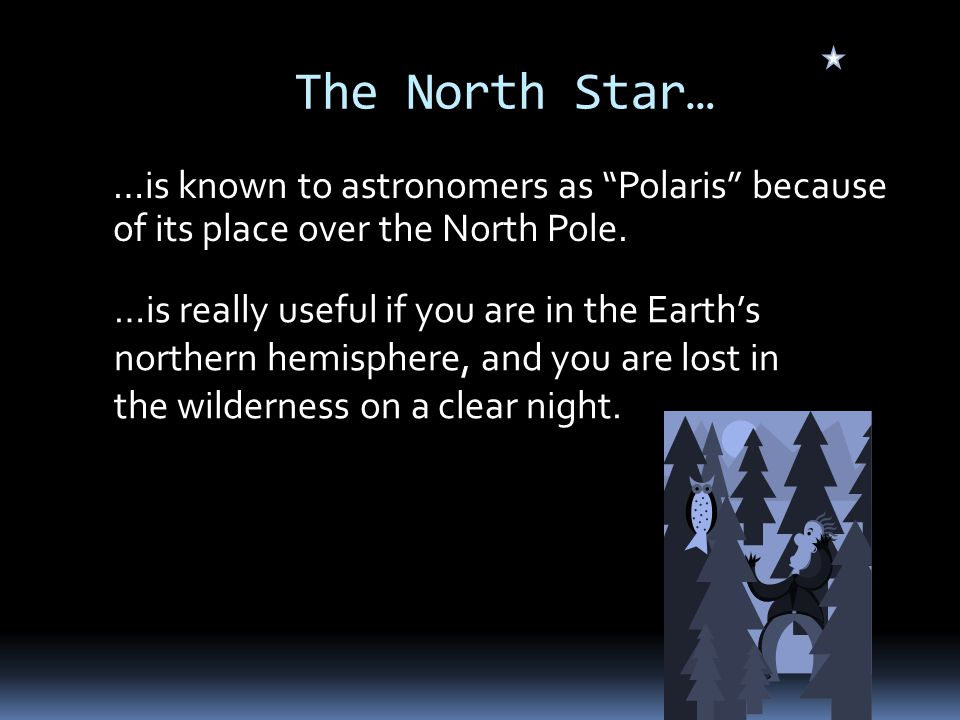 The North Star… …is known to astronomers as Polaris because of its place over the North Pole.