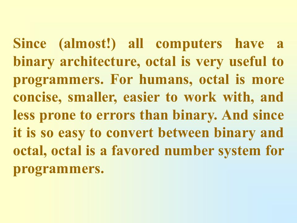 Since (almost!) all computers have a binary architecture, octal is very useful to programmers.