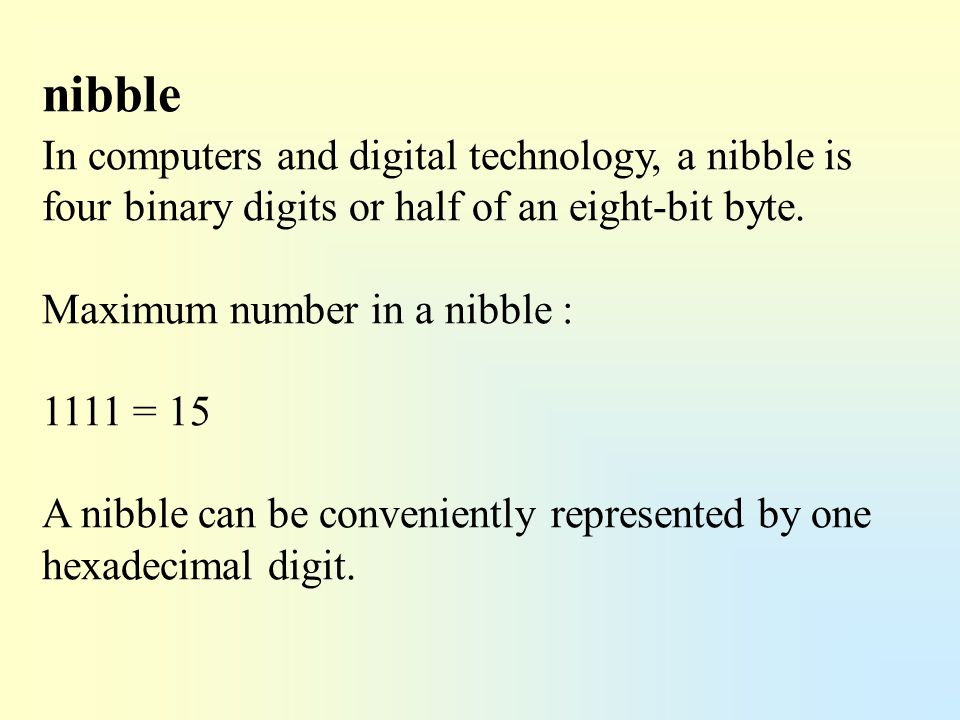 nibble In computers and digital technology, a nibble is four binary digits or half of an eight-bit byte.