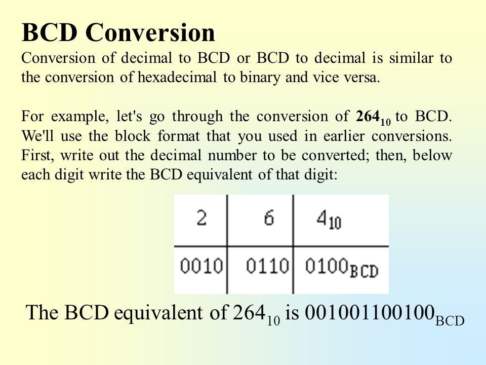 BCD Conversion The BCD equivalent of 26410 is 001001100100BCD