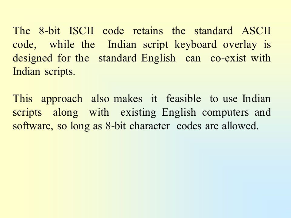 The 8-bit ISCII code retains the standard ASCII code, while the Indian script keyboard overlay is designed for the standard English can co-exist with Indian scripts.