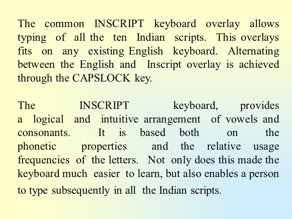 The common INSCRIPT keyboard overlay allows typing of all the ten Indian scripts. This overlays fits on any existing English keyboard. Alternating between the English and Inscript overlay is achieved through the CAPSLOCK key.