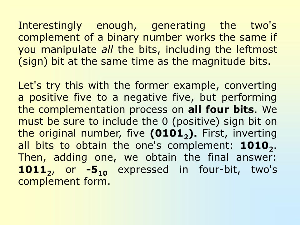 Interestingly enough, generating the two s complement of a binary number works the same if you manipulate all the bits, including the leftmost (sign) bit at the same time as the magnitude bits.