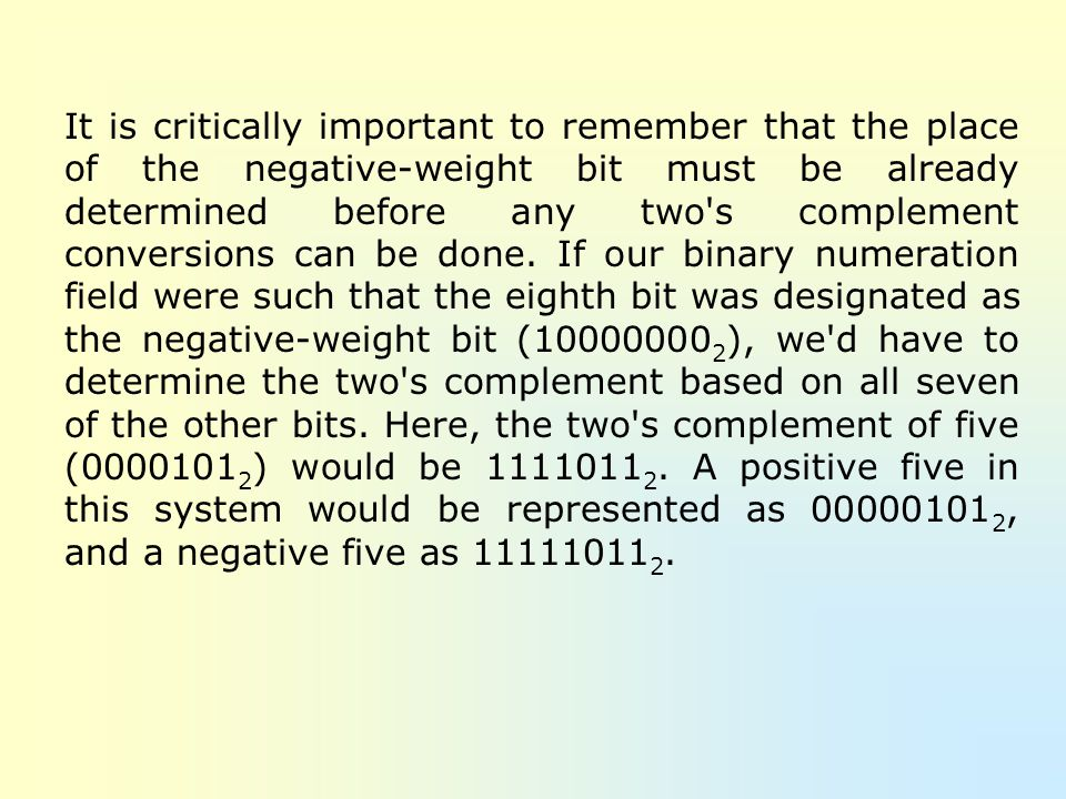 It is critically important to remember that the place of the negative-weight bit must be already determined before any two s complement conversions can be done.