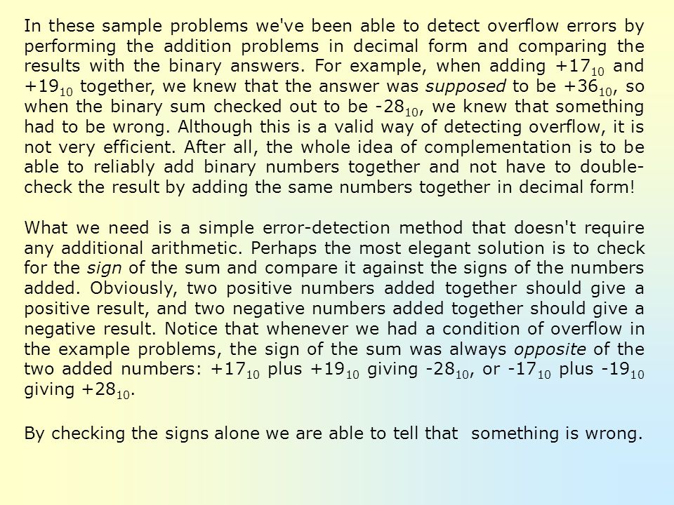In these sample problems we ve been able to detect overflow errors by performing the addition problems in decimal form and comparing the results with the binary answers. For example, when adding +1710 and +1910 together, we knew that the answer was supposed to be +3610, so when the binary sum checked out to be -2810, we knew that something had to be wrong. Although this is a valid way of detecting overflow, it is not very efficient. After all, the whole idea of complementation is to be able to reliably add binary numbers together and not have to double-check the result by adding the same numbers together in decimal form!