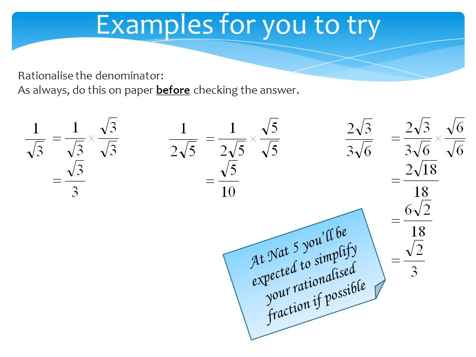Examples for you to try Rationalise the denominator: As always, do this on paper before checking the answer.