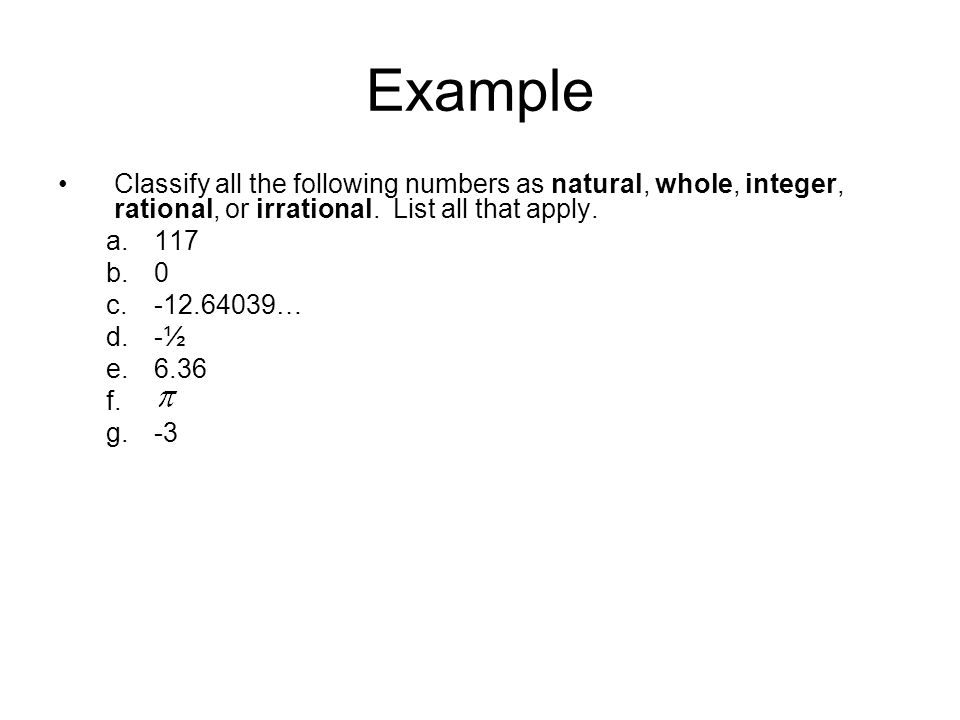 Example Classify all the following numbers as natural, whole, integer, rational, or irrational. List all that apply.