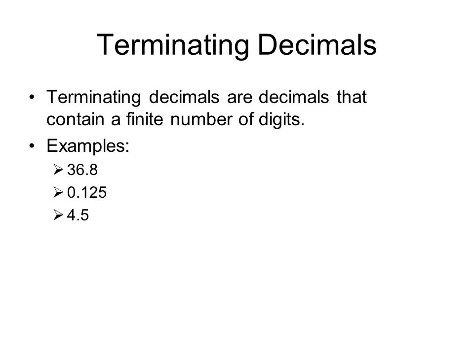 Terminating Decimals Terminating decimals are decimals that contain a finite number of digits. Examples: