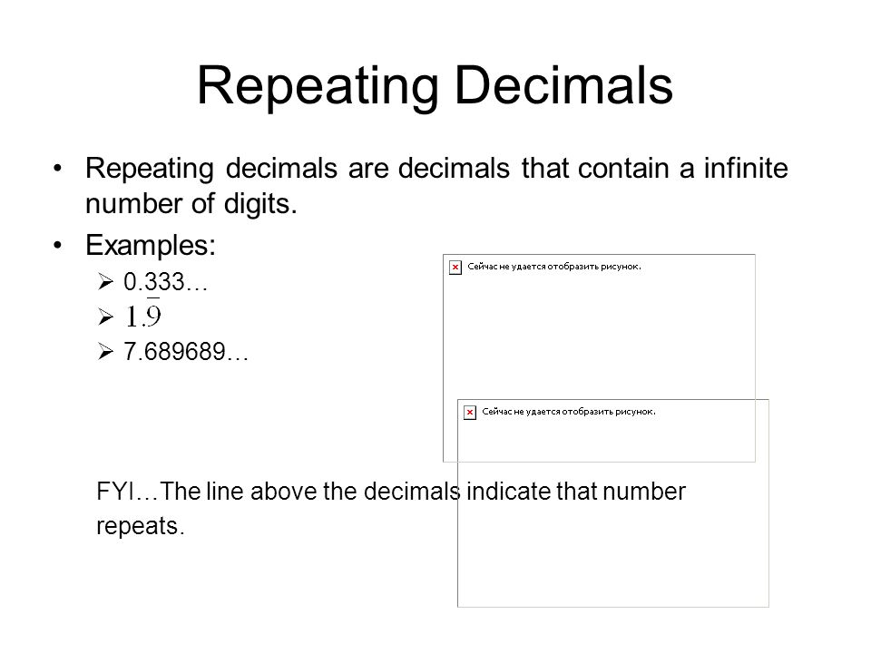 Repeating Decimals Repeating decimals are decimals that contain a infinite number of digits. Examples: