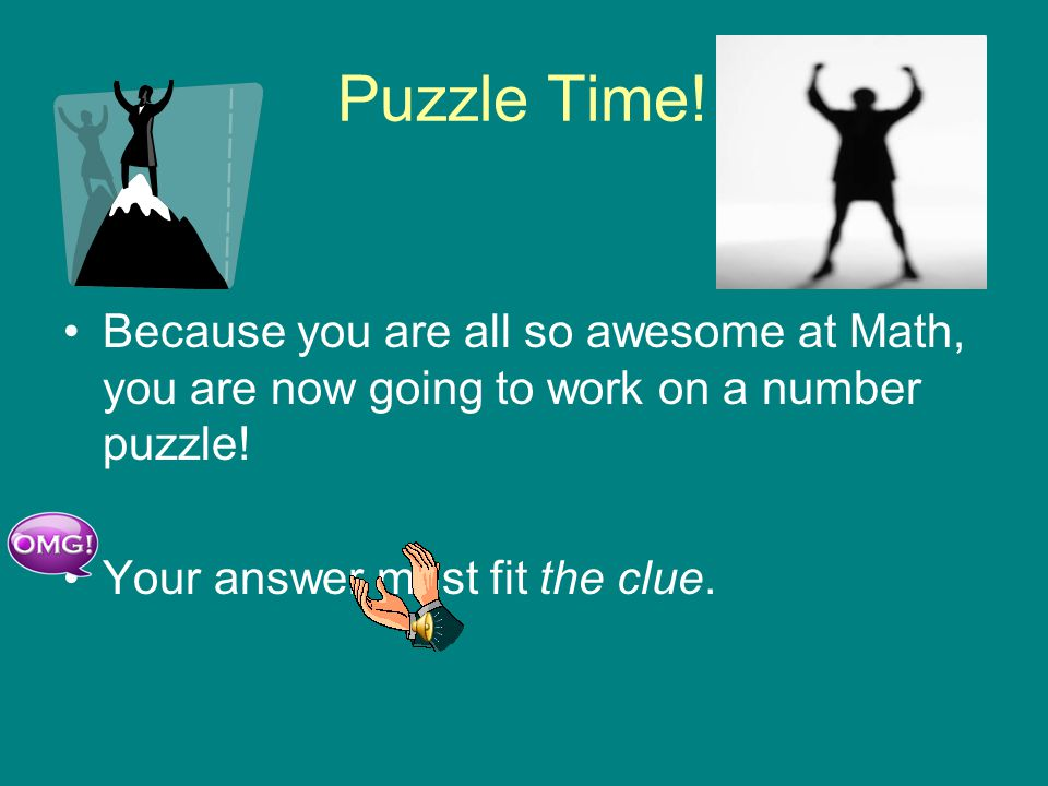 Puzzle Time. Because you are all so awesome at Math, you are now going to work on a number puzzle.