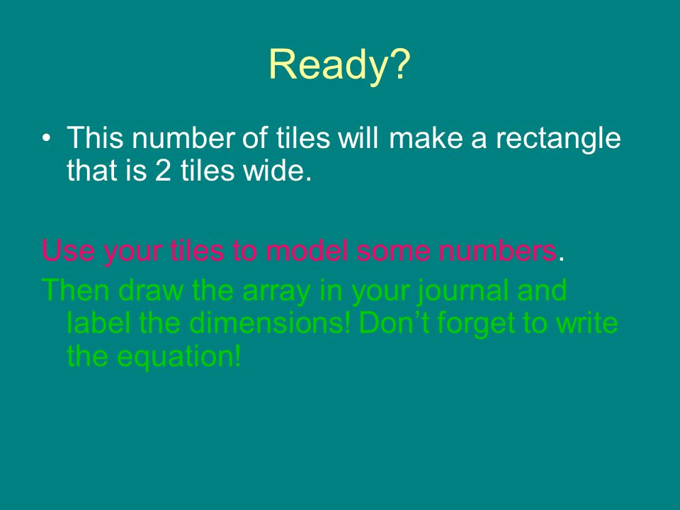 Ready This number of tiles will make a rectangle that is 2 tiles wide. Use your tiles to model some numbers.