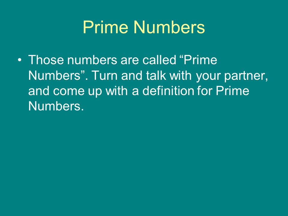 Prime Numbers Those numbers are called Prime Numbers . Turn and talk with your partner, and come up with a definition for Prime Numbers.