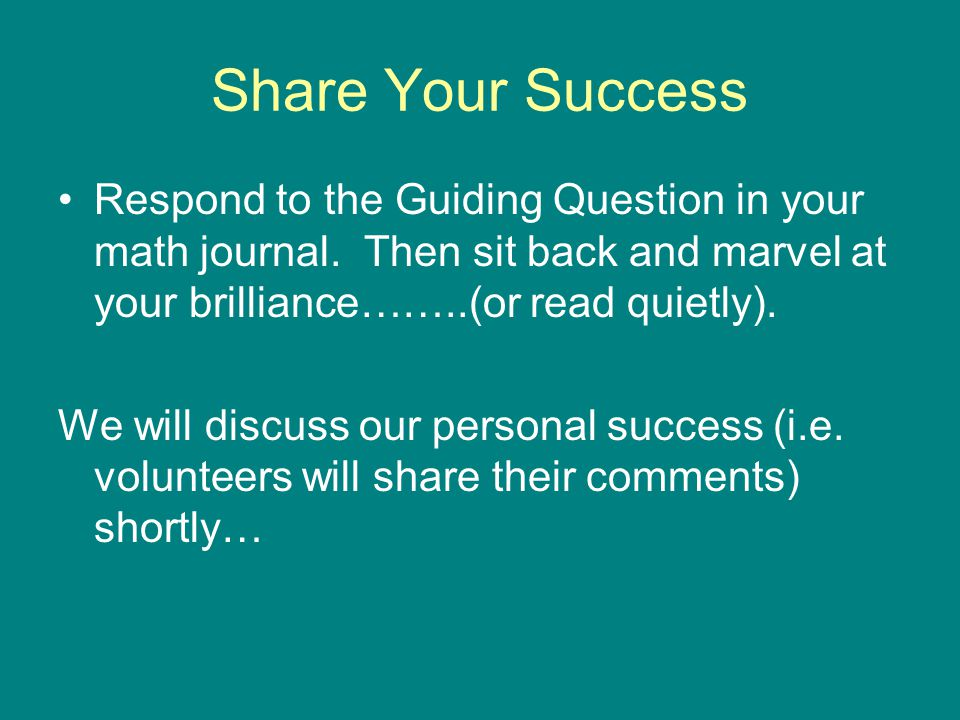 Share Your Success Respond to the Guiding Question in your math journal. Then sit back and marvel at your brilliance……..(or read quietly).