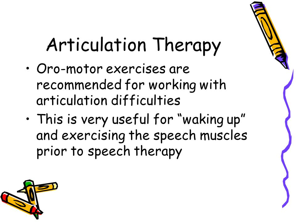 Articulation Therapy Oro-motor exercises are recommended for working with articulation difficulties.