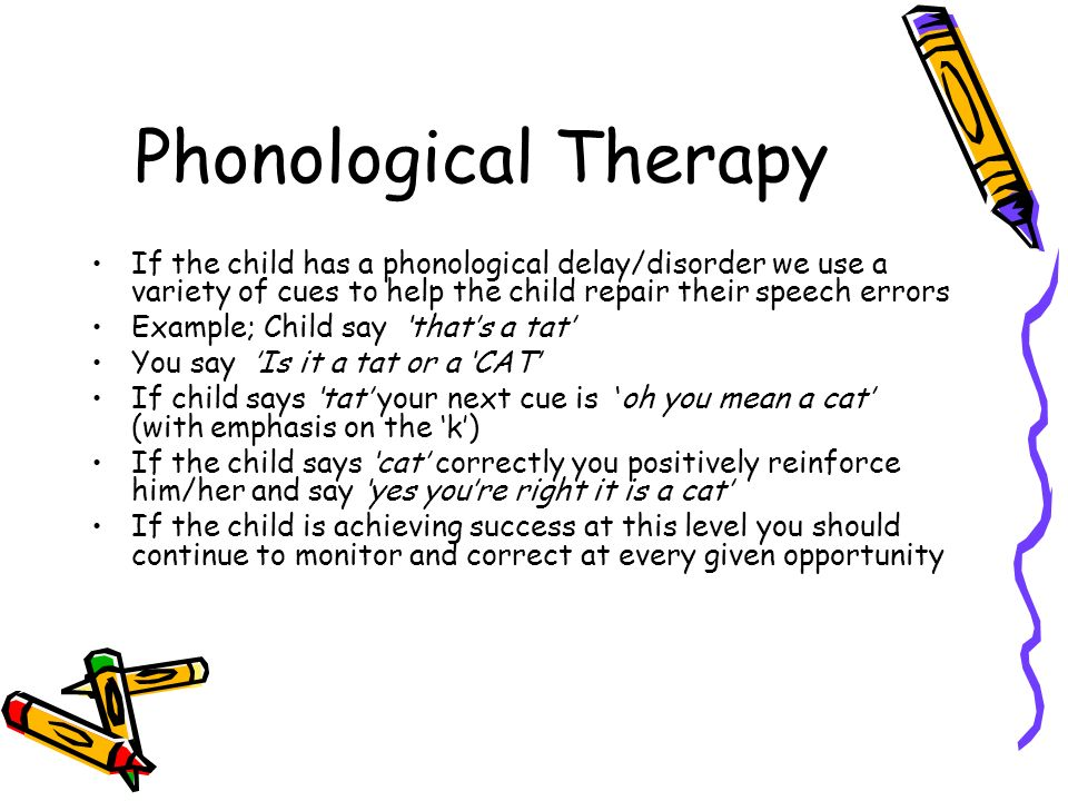 Phonological Therapy If the child has a phonological delay/disorder we use a variety of cues to help the child repair their speech errors.