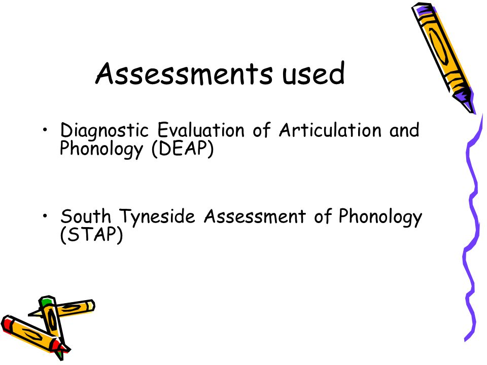 Assessments used Diagnostic Evaluation of Articulation and Phonology (DEAP) South Tyneside Assessment of Phonology (STAP)