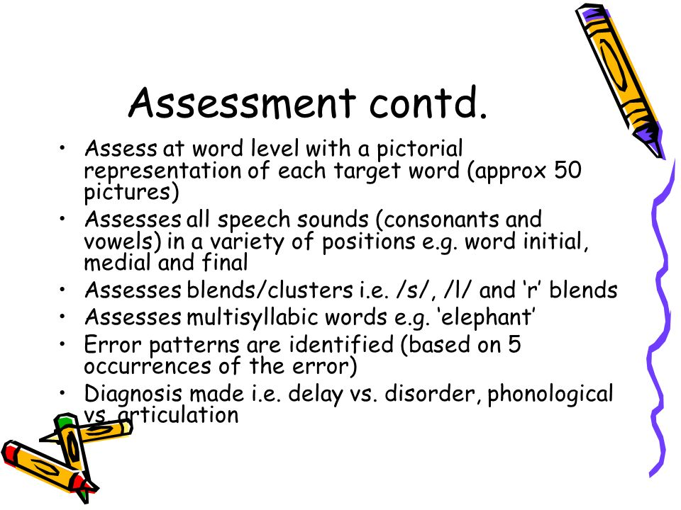 Assessment contd. Assess at word level with a pictorial representation of each target word (approx 50 pictures)