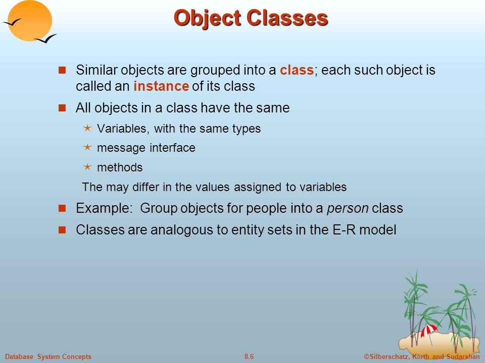 Object Classes Similar objects are grouped into a class; each such object is called an instance of its class.
