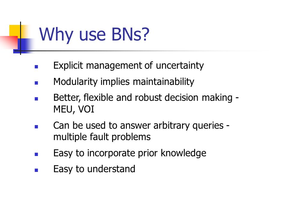 Why use BNs Explicit management of uncertainty
