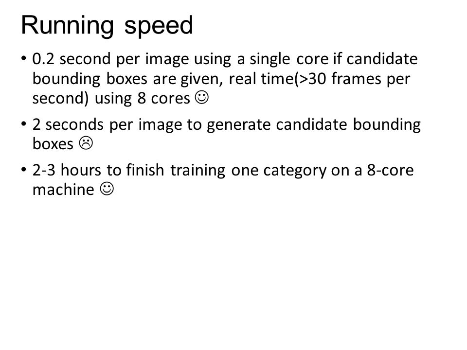 Running speed 0.2 second per image using a single core if candidate bounding boxes are given, real time(>30 frames per second) using 8 cores 