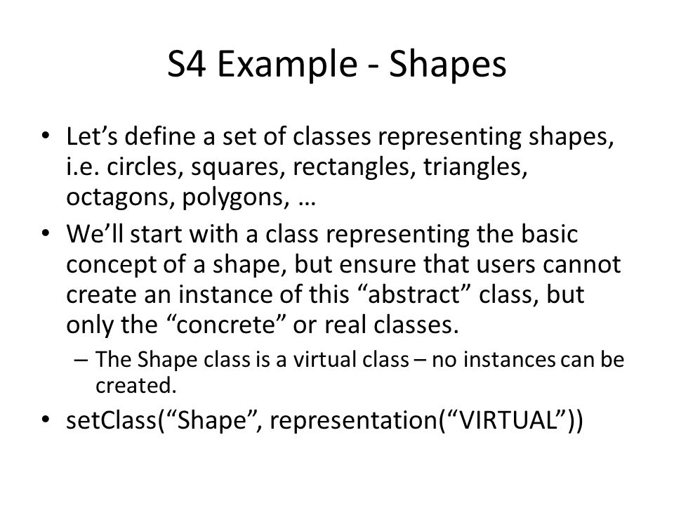 S4 Example - Shapes Let's define a set of classes representing shapes, i.e. circles, squares, rectangles, triangles, octagons, polygons, …
