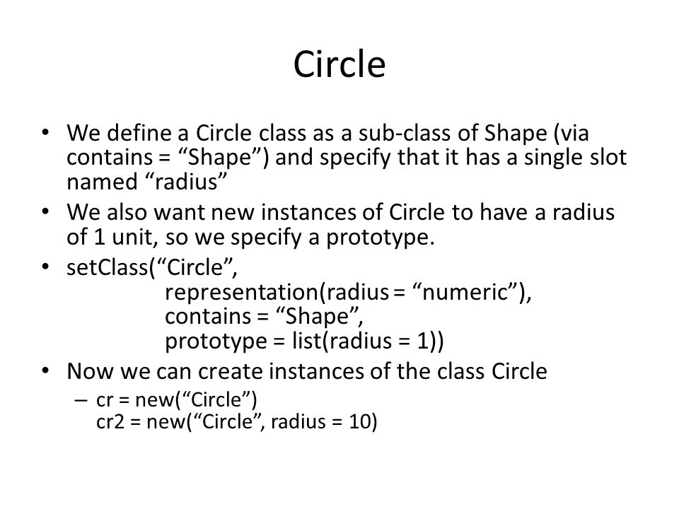 Circle We define a Circle class as a sub-class of Shape (via contains = Shape ) and specify that it has a single slot named radius