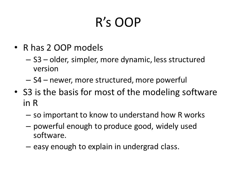 R's OOP R has 2 OOP models. S3 – older, simpler, more dynamic, less structured version. S4 – newer, more structured, more powerful.