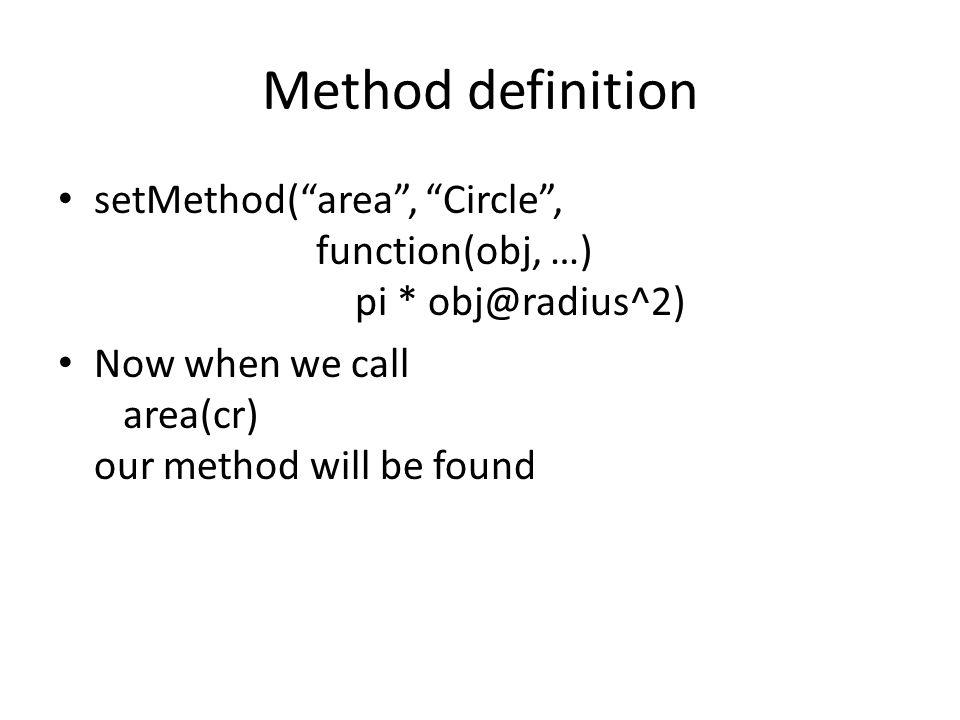 Method definition setMethod( area , Circle , function(obj, …) pi * obj@radius^2)