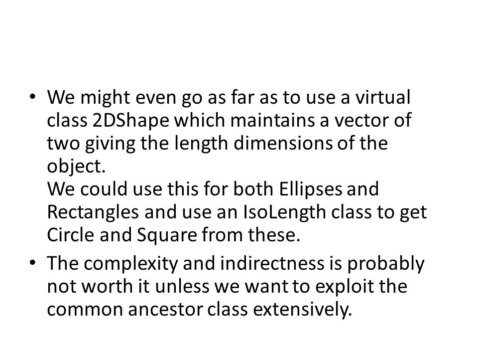 We might even go as far as to use a virtual class 2DShape which maintains a vector of two giving the length dimensions of the object. We could use this for both Ellipses and Rectangles and use an IsoLength class to get Circle and Square from these.