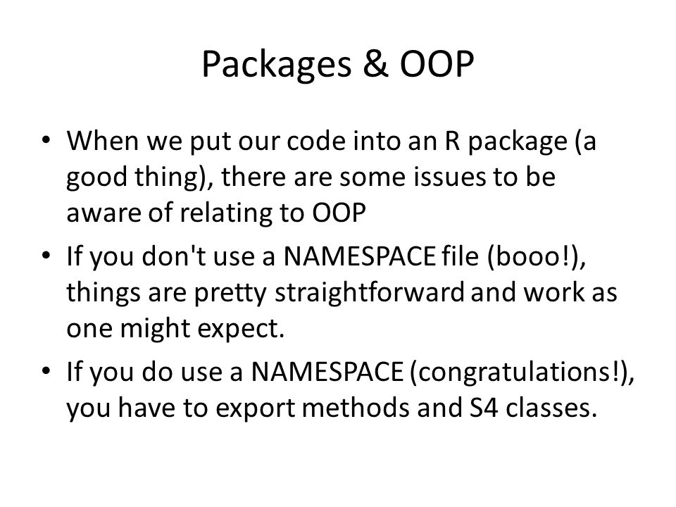 Packages & OOP When we put our code into an R package (a good thing), there are some issues to be aware of relating to OOP.