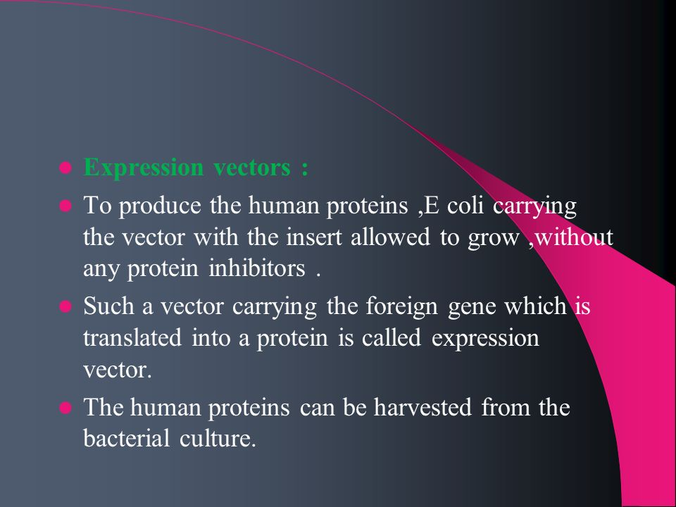 Expression vectors : To produce the human proteins ,E coli carrying the vector with the insert allowed to grow ,without any protein inhibitors .