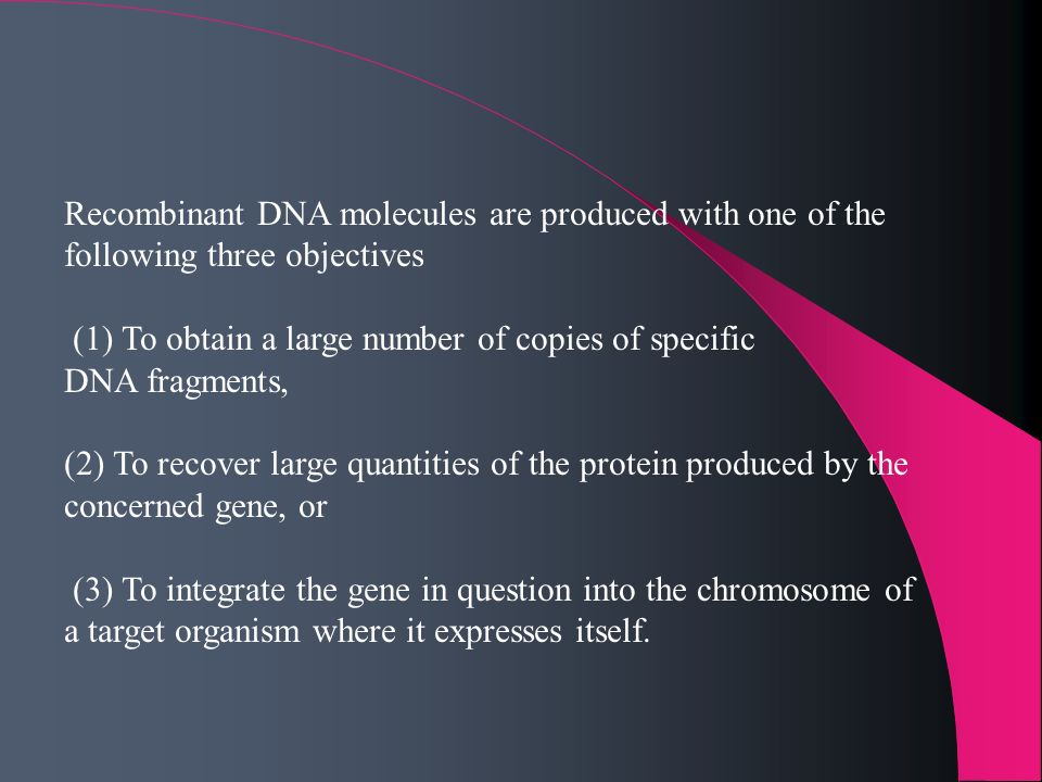 Recombinant DNA molecules are produced with one of the following three objectives