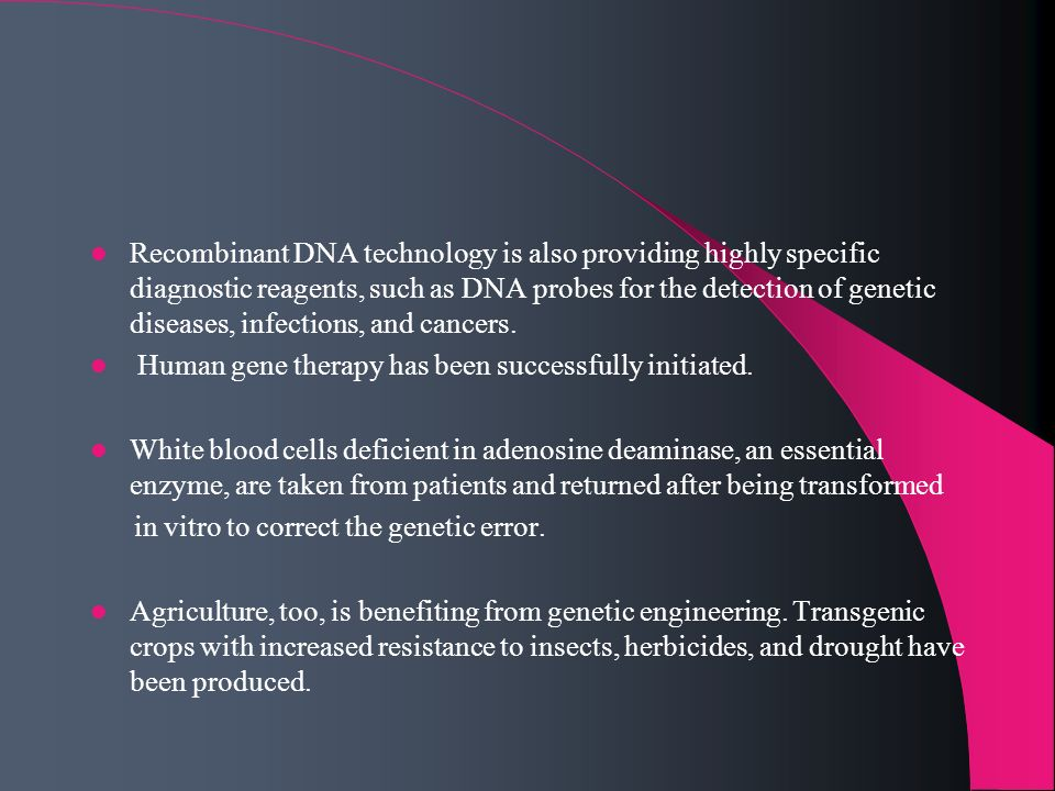 Recombinant DNA technology is also providing highly specific diagnostic reagents, such as DNA probes for the detection of genetic diseases, infections, and cancers.