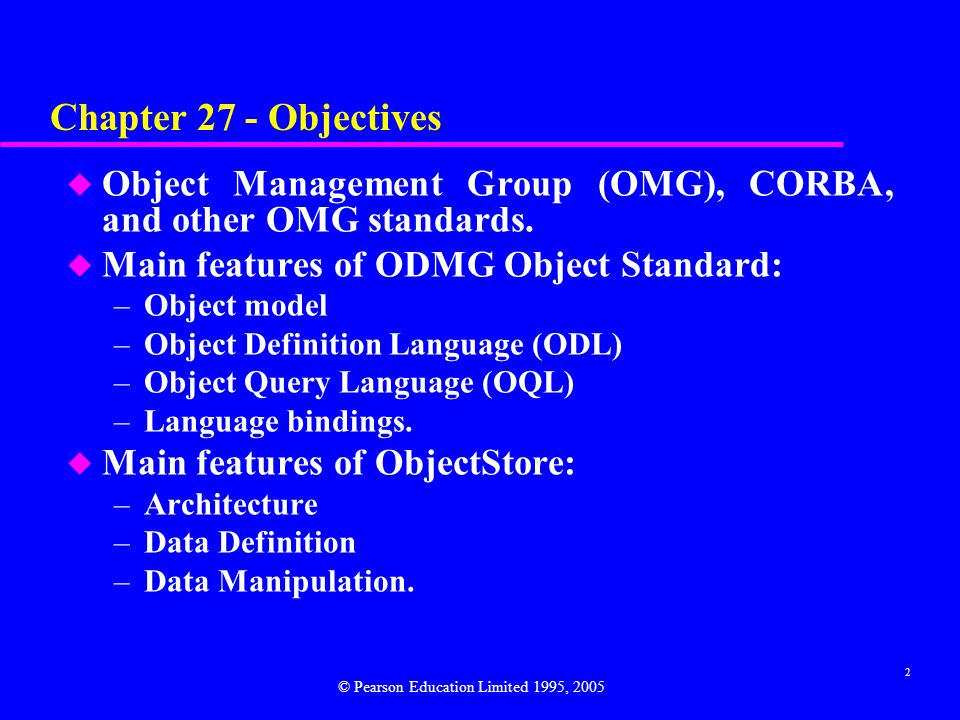 Chapter 27 - Objectives Object Management Group (OMG), CORBA, and other OMG standards. Main features of ODMG Object Standard: