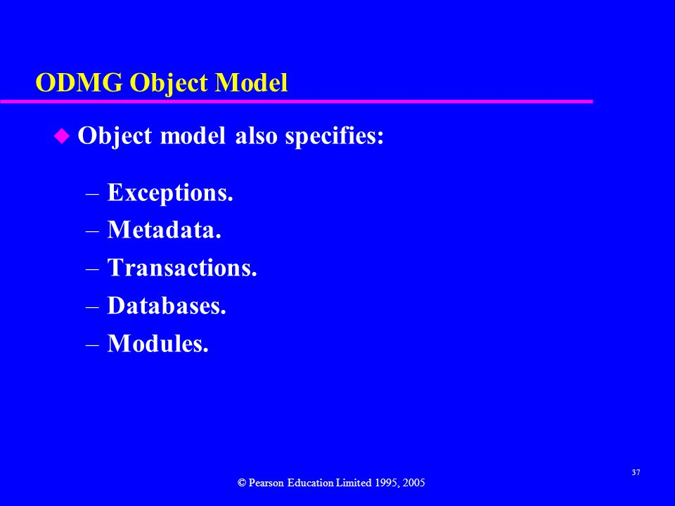 ODMG Object Model Object model also specifies: Exceptions. Metadata.