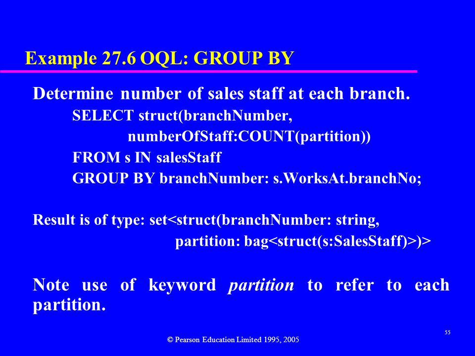 Example 27.6 OQL: GROUP BY Determine number of sales staff at each branch. SELECT struct(branchNumber,