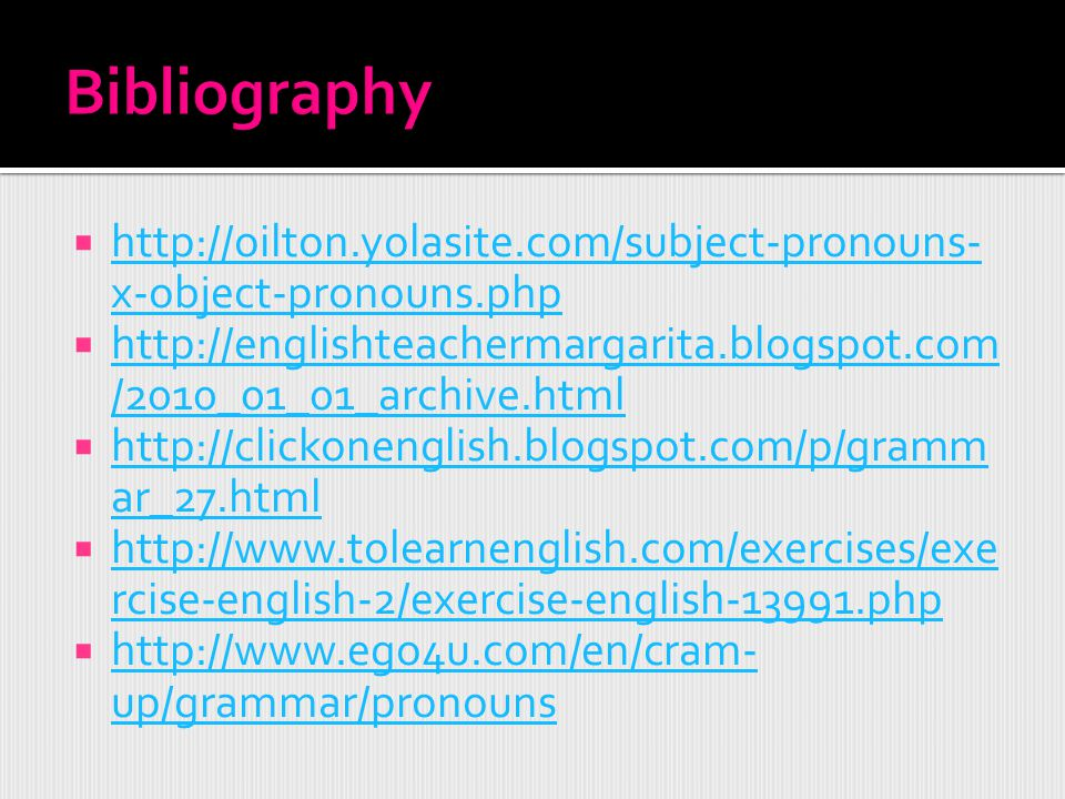 Bibliography http://oilton.yolasite.com/subject-pronouns-x-object-pronouns.php. http://englishteachermargarita.blogspot.com/2010_01_01_archive.html.