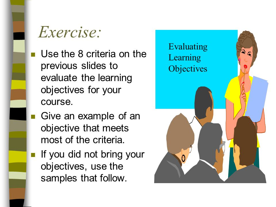 Exercise: Evaluating. Learning. Objectives. Use the 8 criteria on the previous slides to evaluate the learning objectives for your course.