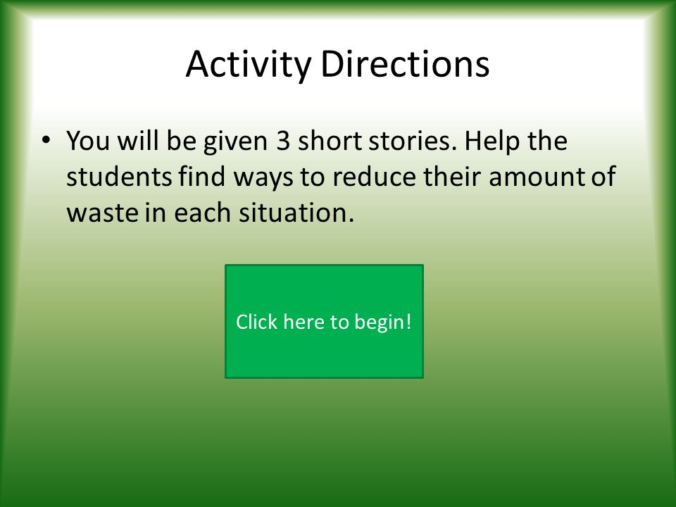 Activity Directions You will be given 3 short stories. Help the students find ways to reduce their amount of waste in each situation.