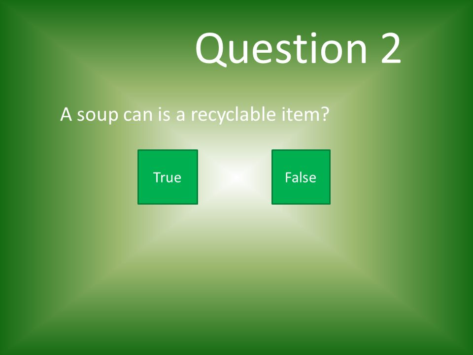 Question 2 A soup can is a recyclable item True False