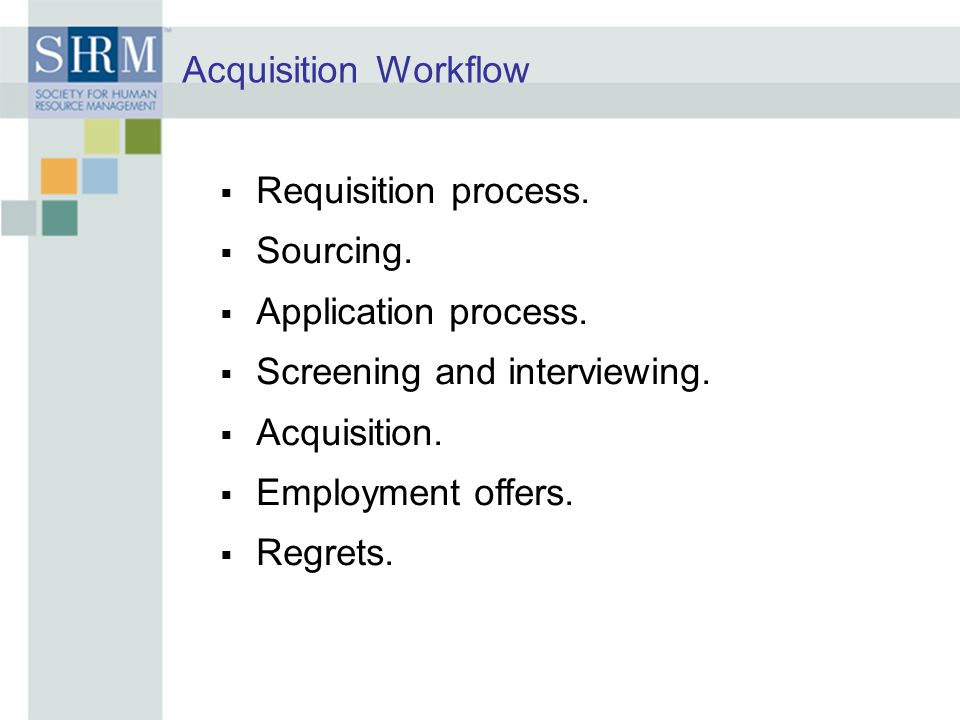 Acquisition Workflow Requisition process. Sourcing. Application process. Screening and interviewing.