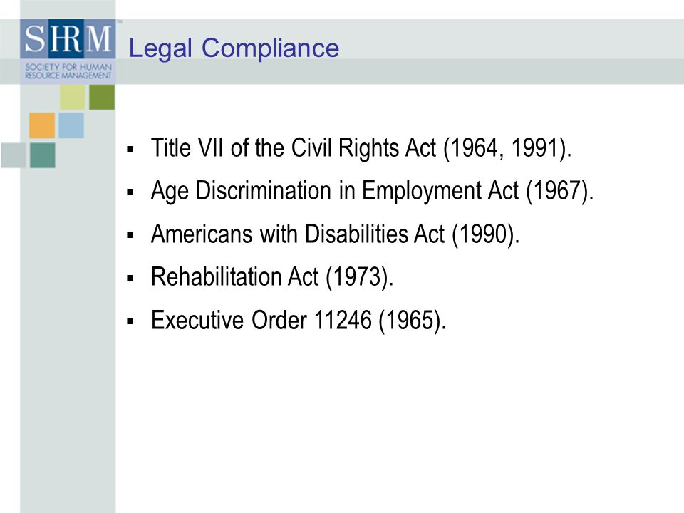 Legal Compliance Title VII of the Civil Rights Act (1964, 1991). Age Discrimination in Employment Act (1967).